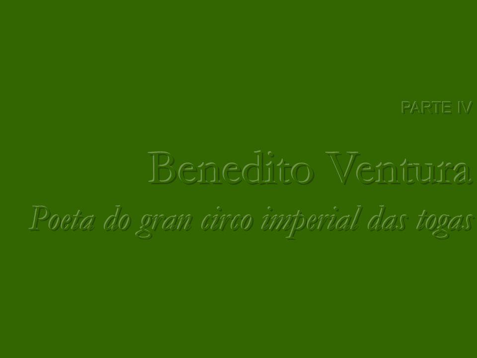 PARTE IV Benedito Ventura Poeta do gran circo imperial das togas