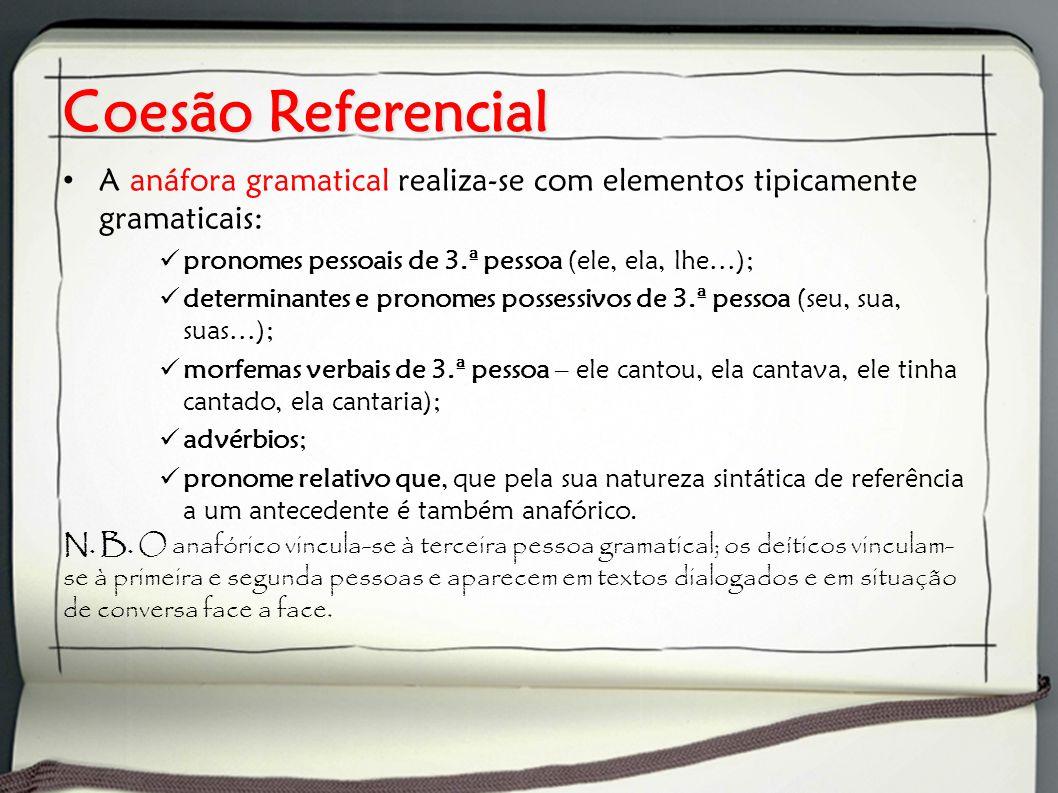 Coesão Referencial A anáfora gramatical realiza-se com elementos tipicamente gramaticais: pronomes pessoais de 3.ª pessoa (ele, ela, lhe…);