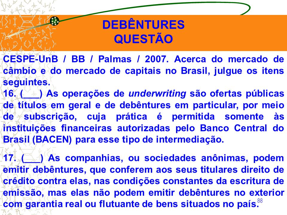 DEBÊNTURES QUESTÃO. CESPE-UnB / BB / Palmas / 2007. Acerca do mercado de câmbio e do mercado de capitais no Brasil, julgue os itens seguintes.