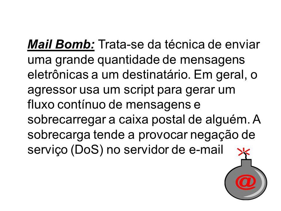 Mail Bomb: Trata-se da técnica de enviar uma grande quantidade de mensagens eletrônicas a um destinatário.