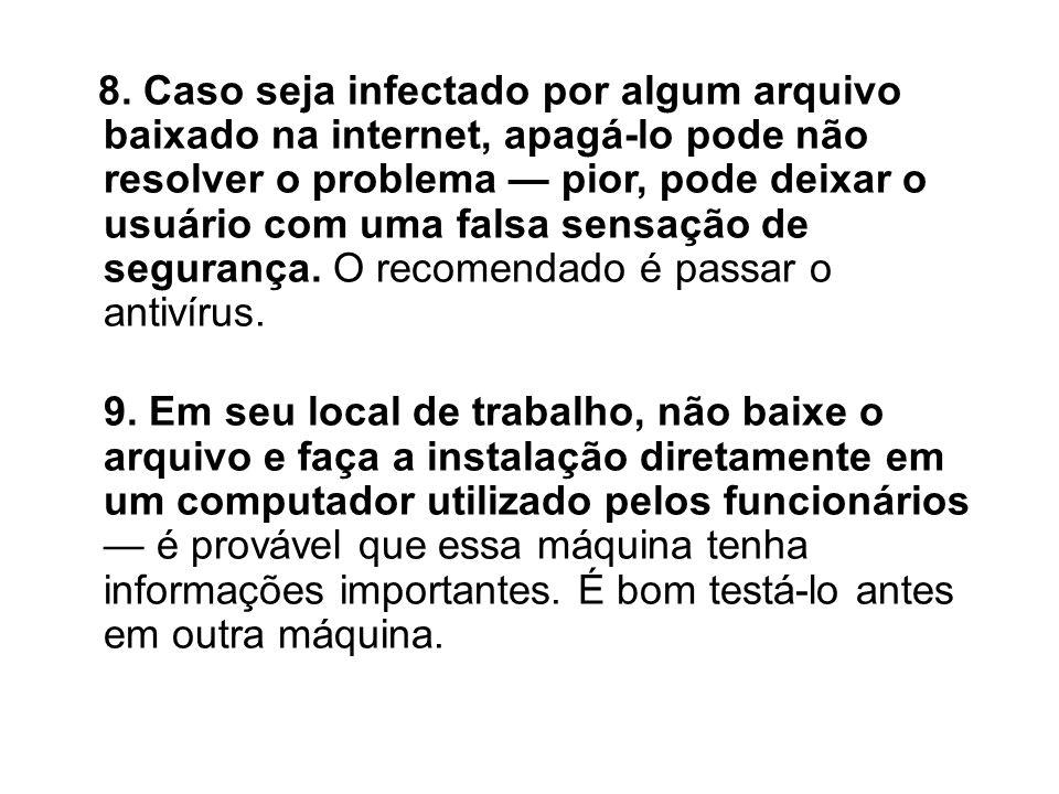 8. Caso seja infectado por algum arquivo baixado na internet, apagá-lo pode não resolver o problema — pior, pode deixar o usuário com uma falsa sensação de segurança. O recomendado é passar o antivírus.
