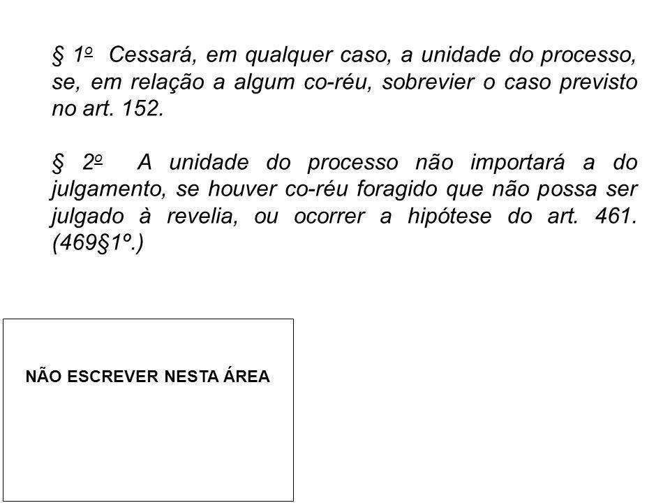 § 1o Cessará, em qualquer caso, a unidade do processo, se, em relação a algum co-réu, sobrevier o caso previsto no art. 152.