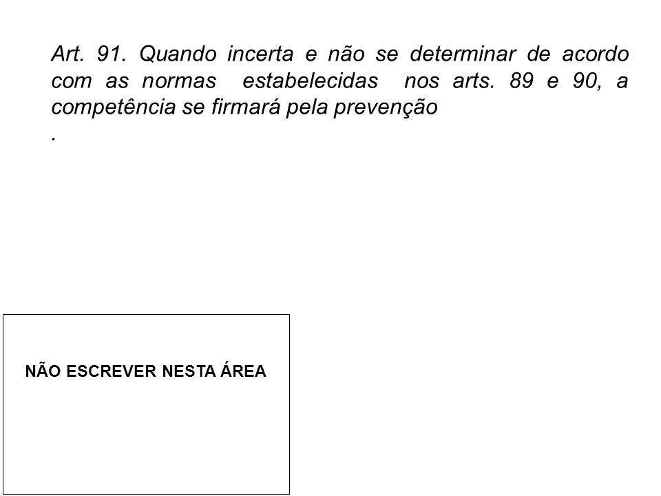 Art. 91. Quando incerta e não se determinar de acordo com as normas estabelecidas nos arts. 89 e 90, a competência se firmará pela prevenção
