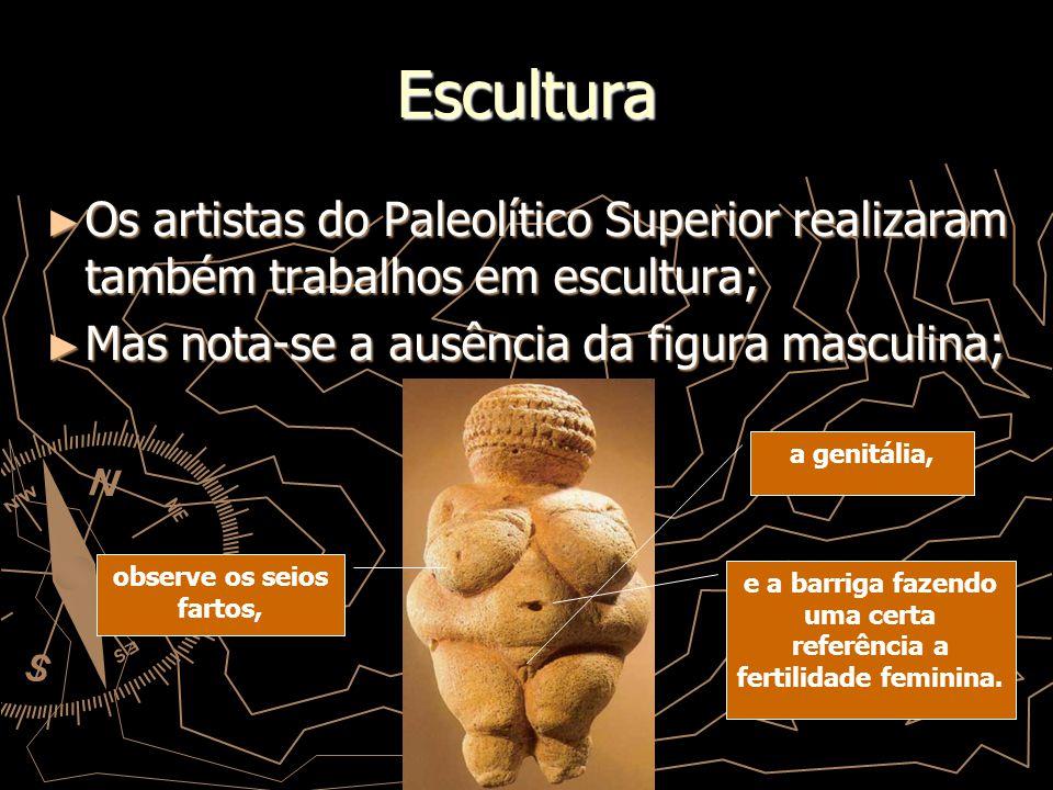 Escultura Os artistas do Paleolítico Superior realizaram também trabalhos em escultura; Mas nota-se a ausência da figura masculina;