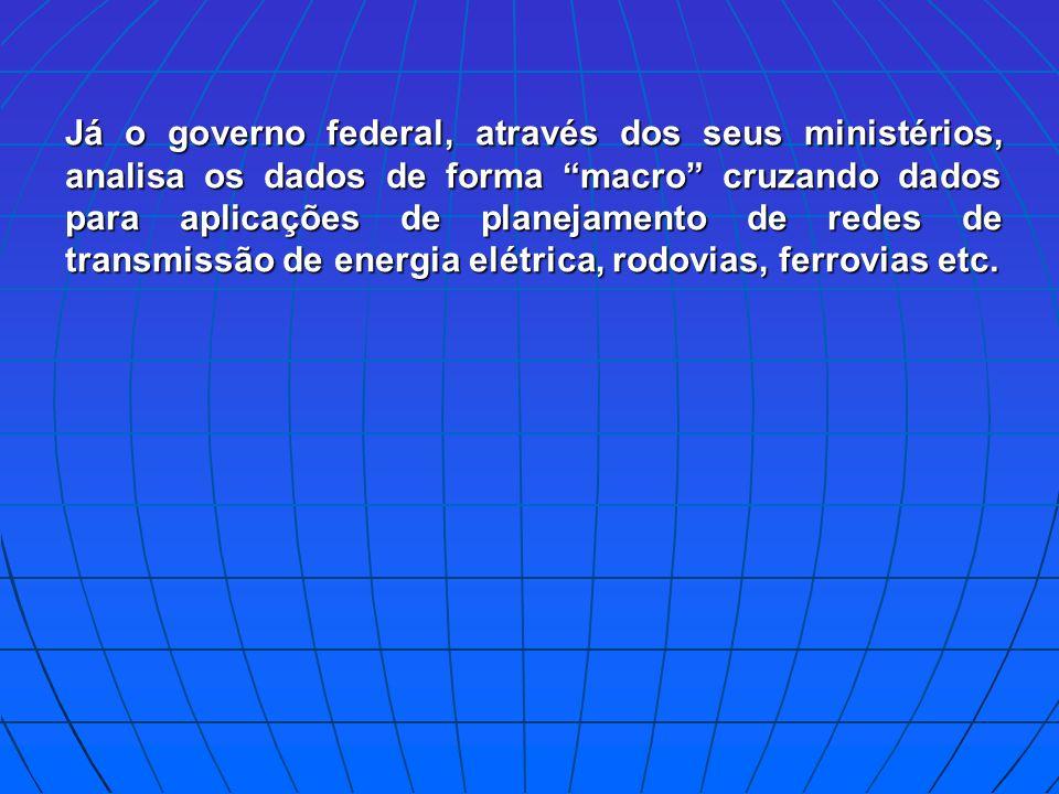 Já o governo federal, através dos seus ministérios, analisa os dados de forma macro cruzando dados para aplicações de planejamento de redes de transmissão de energia elétrica, rodovias, ferrovias etc.