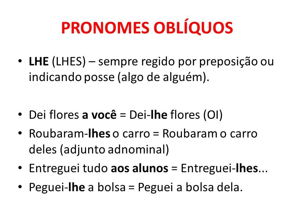 PRONOMES OBLÍQUOS LHE (LHES) – sempre regido por preposição ou indicando posse (algo de alguém). Dei flores a você = Dei-lhe flores (OI)