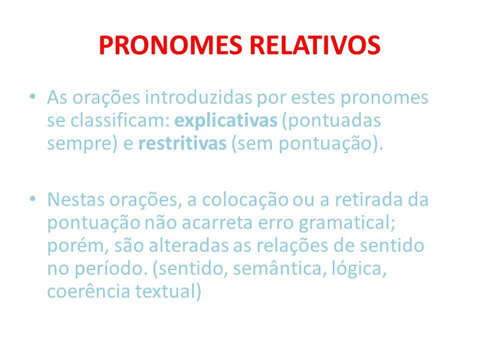 PRONOMES RELATIVOS As orações introduzidas por estes pronomes se classificam: explicativas (pontuadas sempre) e restritivas (sem pontuação).