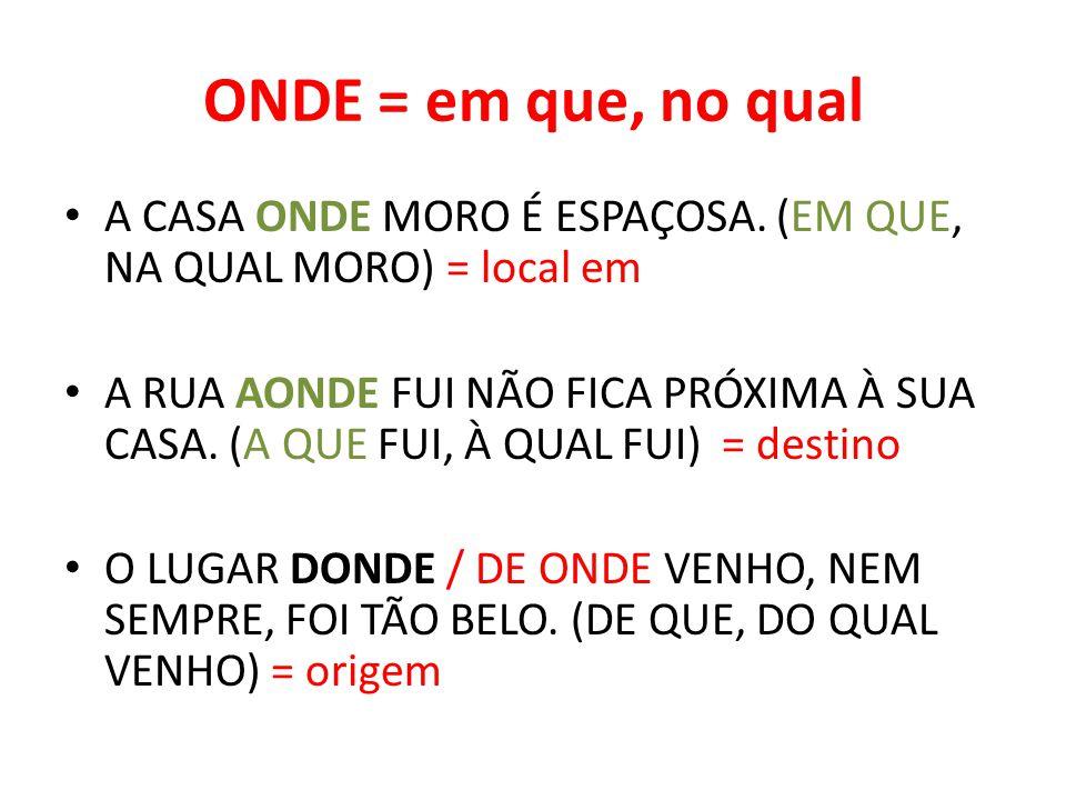 ONDE = em que, no qual A CASA ONDE MORO É ESPAÇOSA. (EM QUE, NA QUAL MORO) = local em.