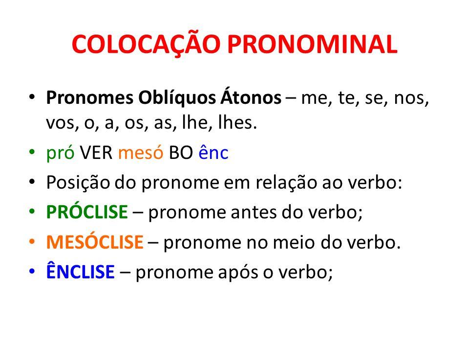 COLOCAÇÃO PRONOMINAL Pronomes Oblíquos Átonos – me, te, se, nos, vos, o, a, os, as, lhe, lhes. pró VER mesó BO ênc.