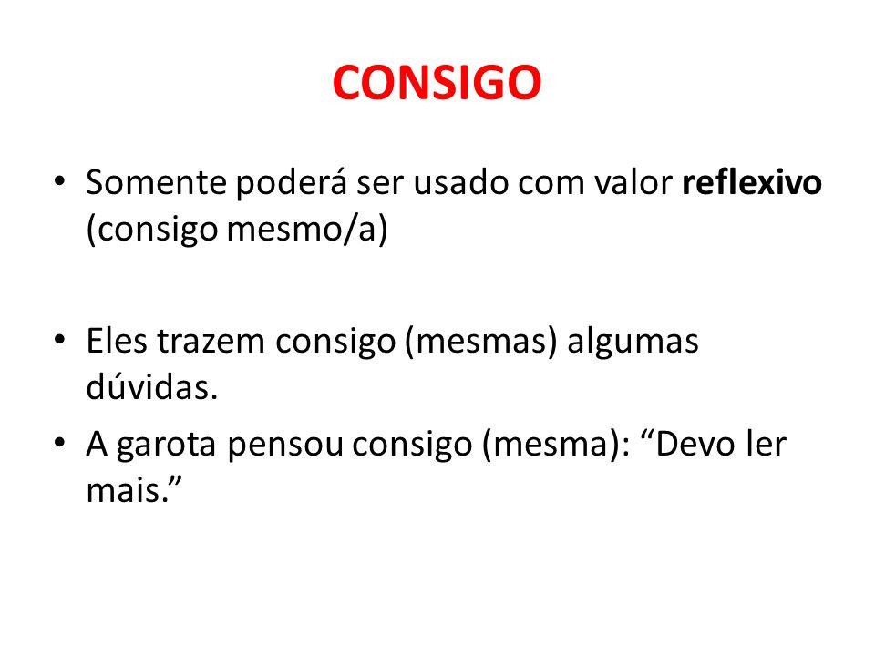 CONSIGO Somente poderá ser usado com valor reflexivo (consigo mesmo/a)