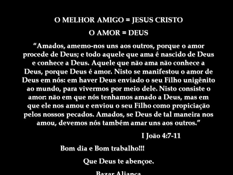 O MELHOR AMIGO = JESUS CRISTO