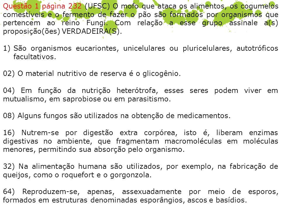 Questão 1 página 232 (UFSC) O mofo que ataca os alimentos, os cogumelos comestíveis e o fermento de fazer o pão são formados por organismos que pertencem ao reino Fungi. Com relação a esse grupo assinale a(s) proposição(ões) VERDADEIRA(S).