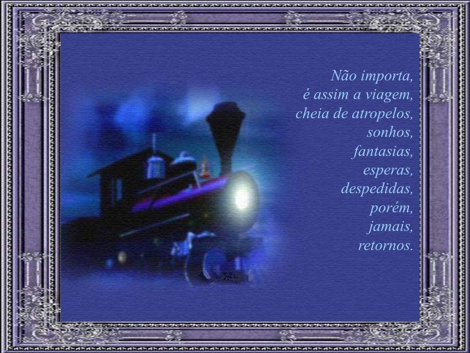 Não importa, é assim a viagem, cheia de atropelos, sonhos, fantasias, esperas, despedidas, porém,