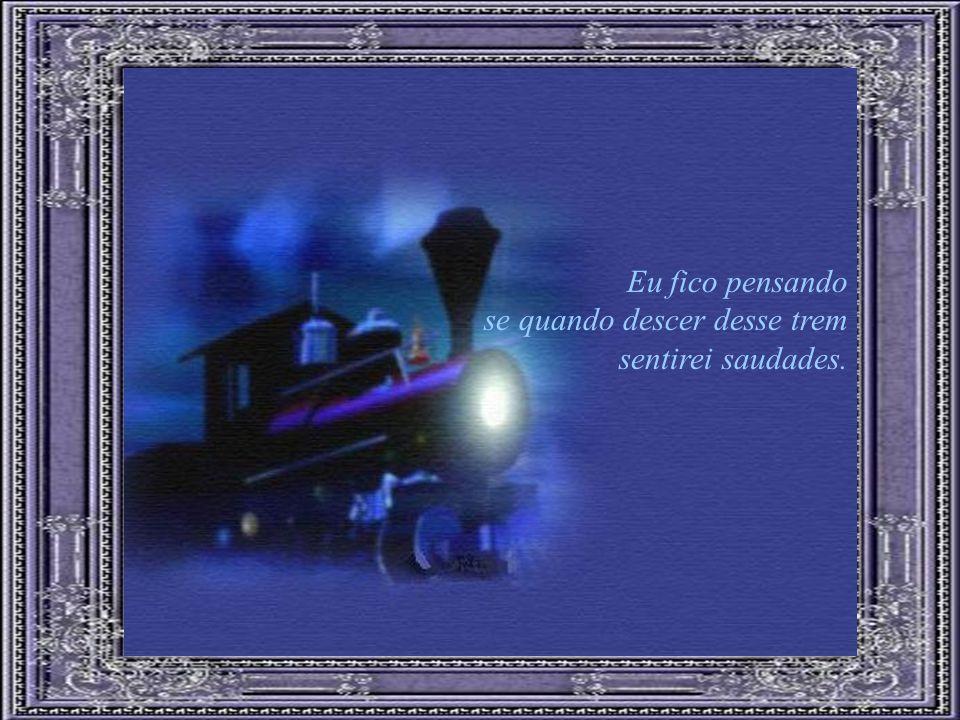 Eu fico pensando se quando descer desse trem sentirei saudades.