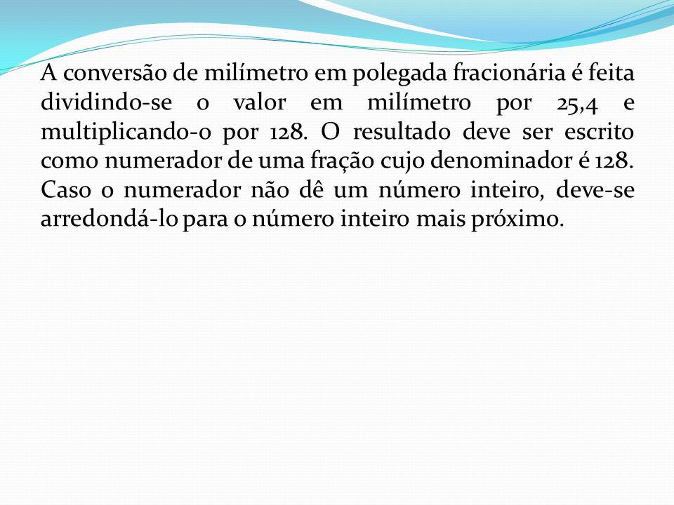 A conversão de milímetro em polegada fracionária é feita dividindo-se o valor em milímetro por 25,4 e multiplicando-o por 128.
