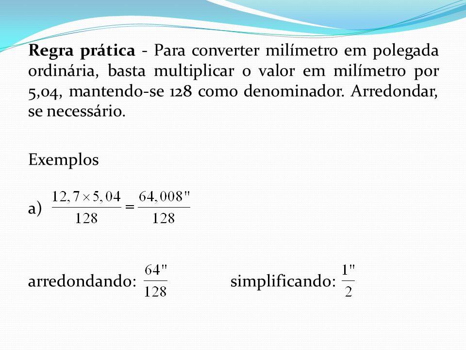 Regra prática - Para converter milímetro em polegada ordinária, basta multiplicar o valor em milímetro por 5,04, mantendo-se 128 como denominador.
