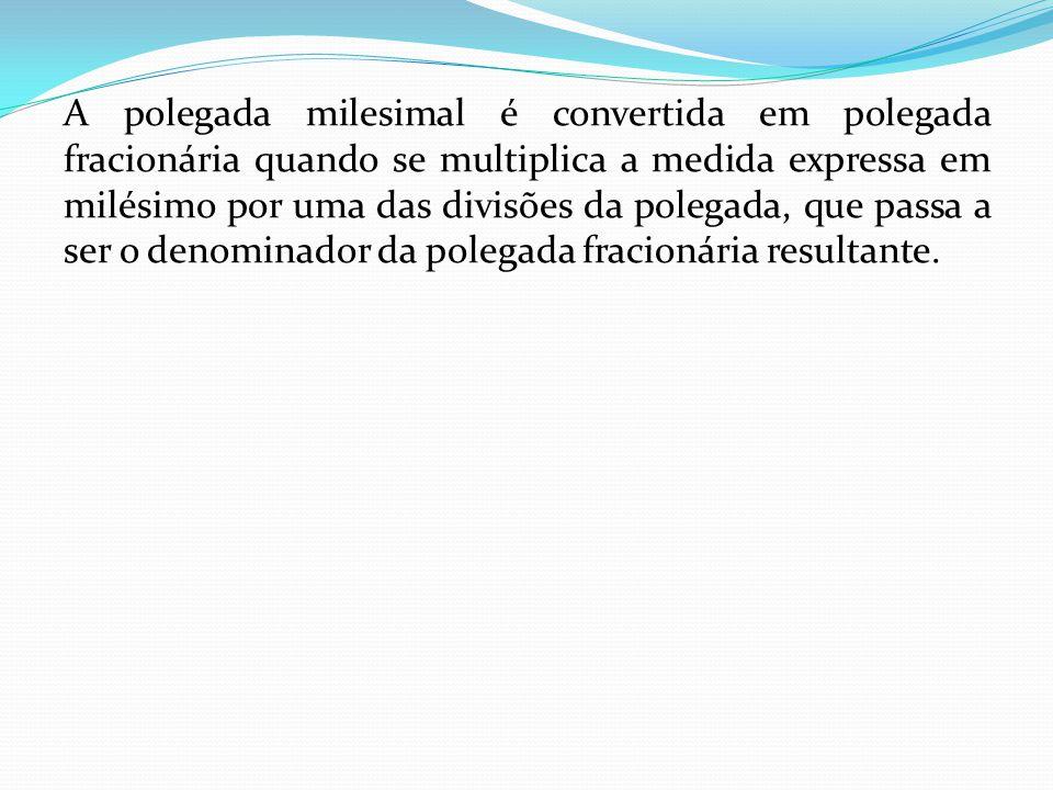 A polegada milesimal é convertida em polegada fracionária quando se multiplica a medida expressa em milésimo por uma das divisões da polegada, que passa a ser o denominador da polegada fracionária resultante.