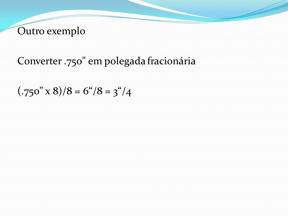 Outro exemplo Converter .750 em polegada fracionária (.750 x 8)/8 = 6 /8 = 3 /4