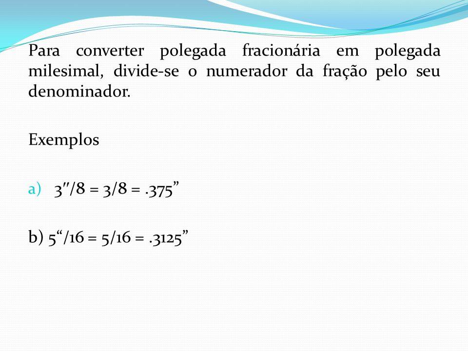 Para converter polegada fracionária em polegada milesimal, divide-se o numerador da fração pelo seu denominador.