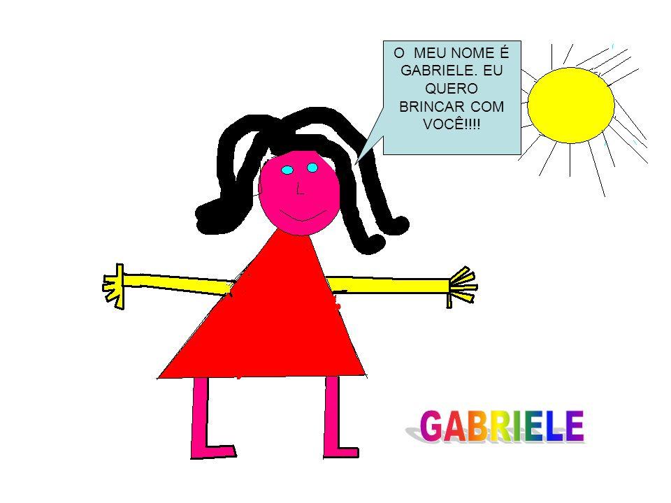 O MEU NOME É GABRIELE. EU QUERO BRINCAR COM VOCÊ!!!!