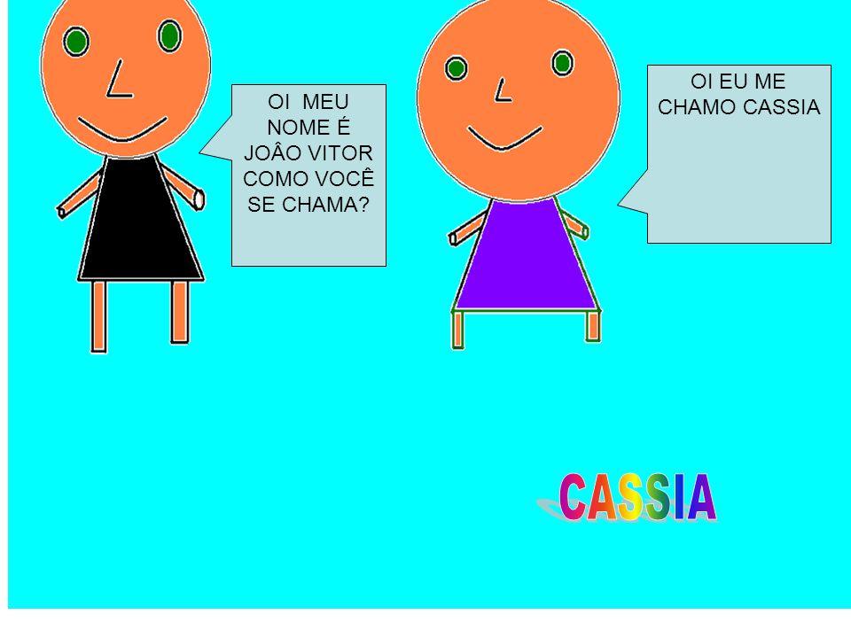 CASSIA OI EU ME CHAMO CASSIA OI MEU NOME É JOÂO VITOR