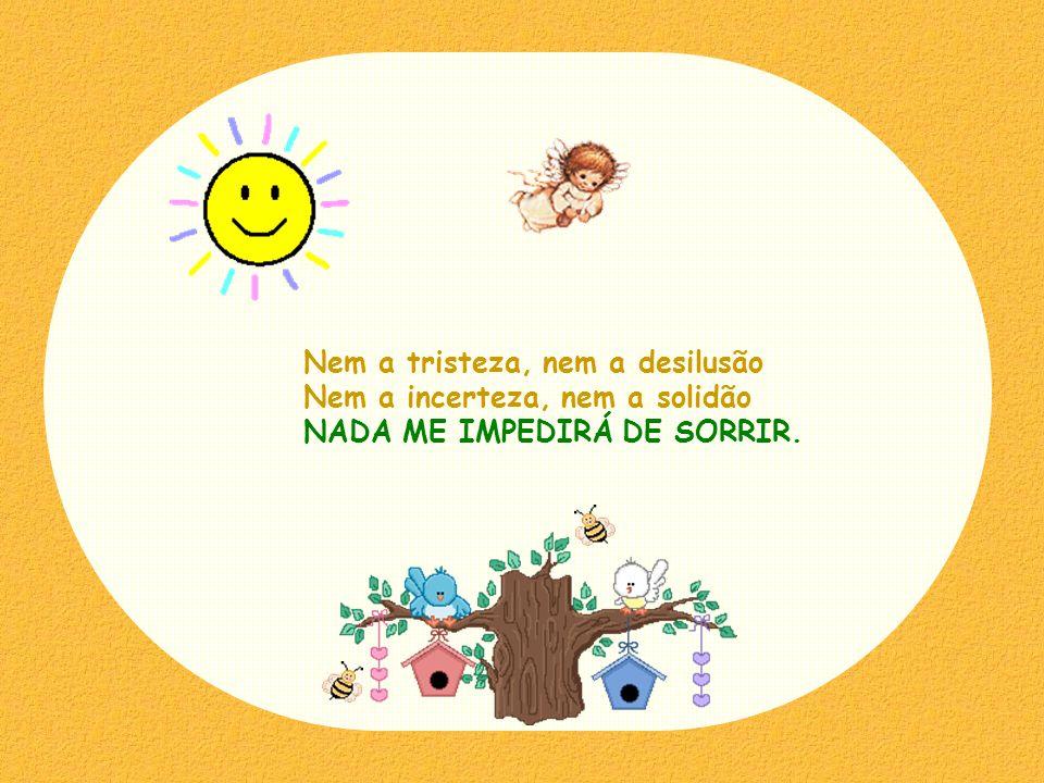 Nem a tristeza, nem a desilusão Nem a incerteza, nem a solidão NADA ME IMPEDIRÁ DE SORRIR.