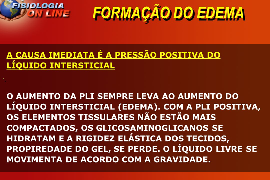 FORMAÇÃO DO EDEMA A CAUSA IMEDIATA É A PRESSÃO POSITIVA DO LÍQUIDO INTERSTICIAL.