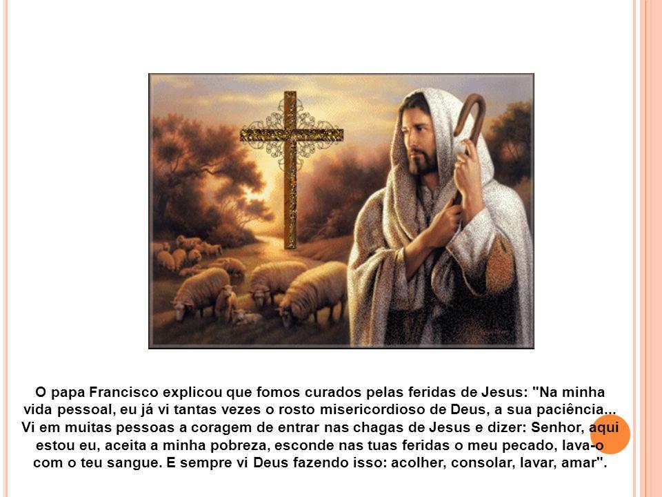 O papa Francisco explicou que fomos curados pelas feridas de Jesus: Na minha vida pessoal, eu já vi tantas vezes o rosto misericordioso de Deus, a sua paciência...