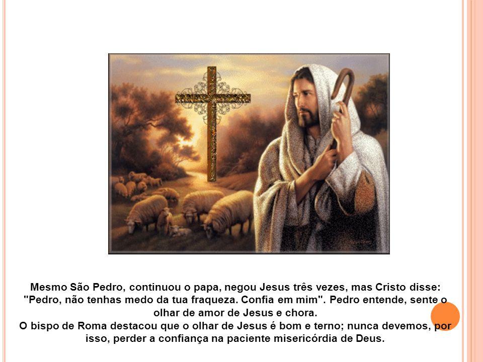 Mesmo São Pedro, continuou o papa, negou Jesus três vezes, mas Cristo disse: Pedro, não tenhas medo da tua fraqueza. Confia em mim . Pedro entende, sente o olhar de amor de Jesus e chora.