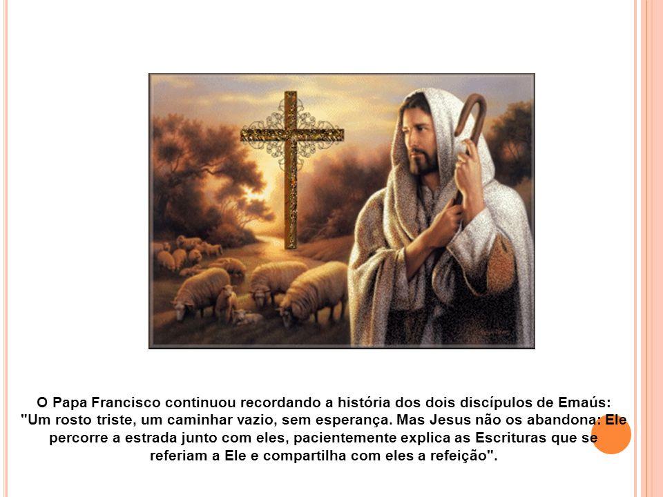 O Papa Francisco continuou recordando a história dos dois discípulos de Emaús: Um rosto triste, um caminhar vazio, sem esperança.
