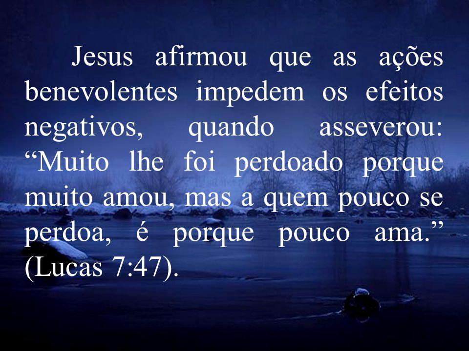 Jesus afirmou que as ações benevolentes impedem os efeitos negativos, quando asseverou: Muito lhe foi perdoado porque muito amou, mas a quem pouco se perdoa, é porque pouco ama. (Lucas 7:47).