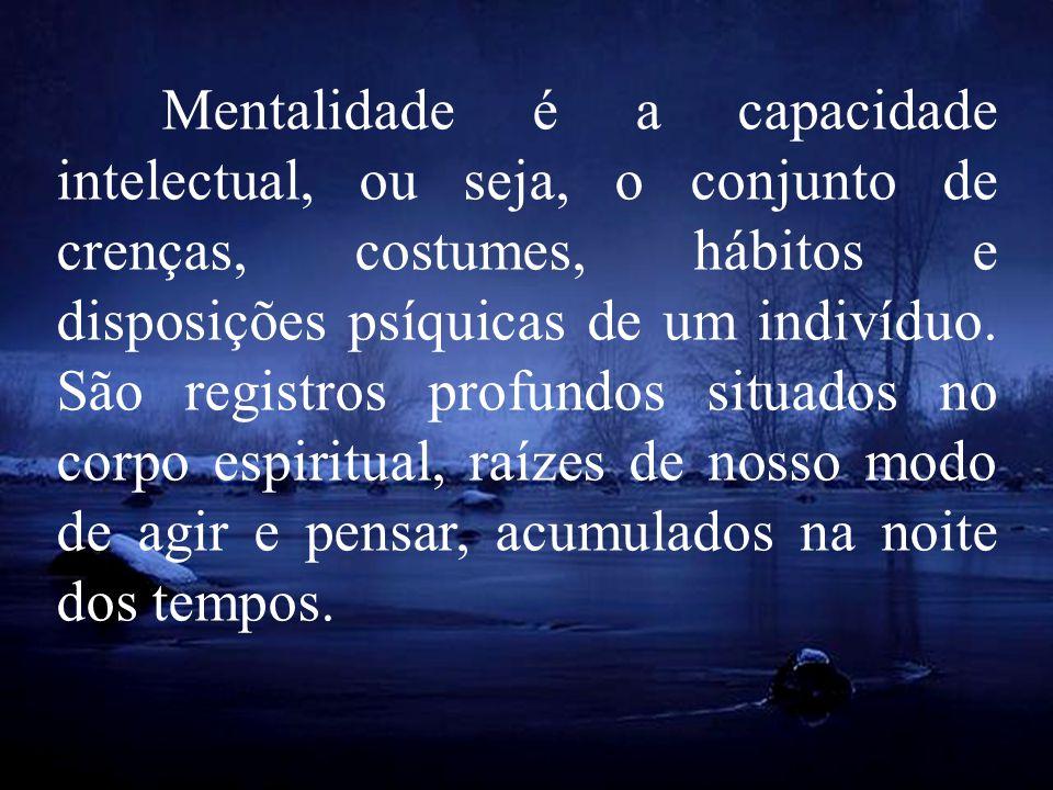 Mentalidade é a capacidade intelectual, ou seja, o conjunto de crenças, costumes, hábitos e disposições psíquicas de um indivíduo.