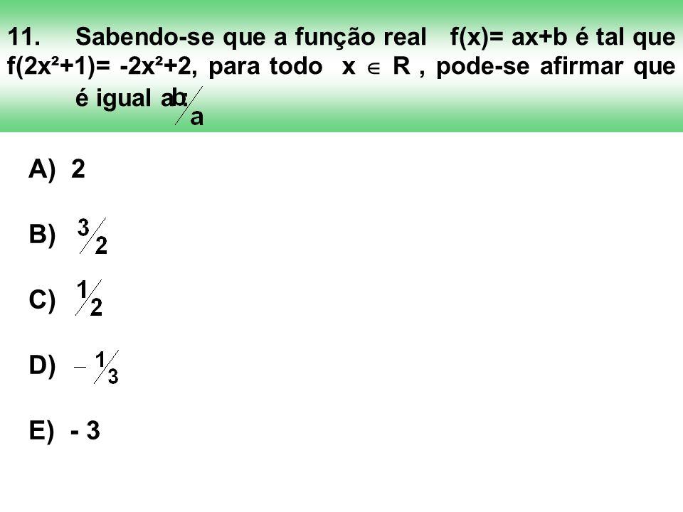 11. Sabendo-se que a função real f(x)= ax+b é tal que f(2x²+1)= -2x²+2, para todo x  R , pode-se afirmar que é igual a :