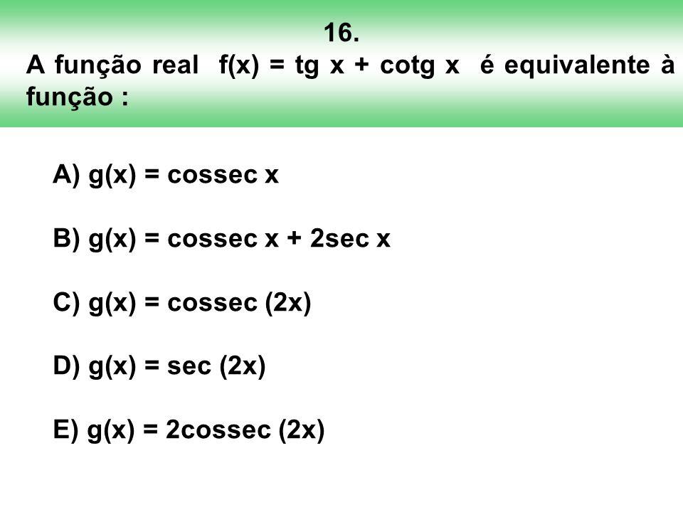 16. A função real f(x) = tg x + cotg x é equivalente à função :