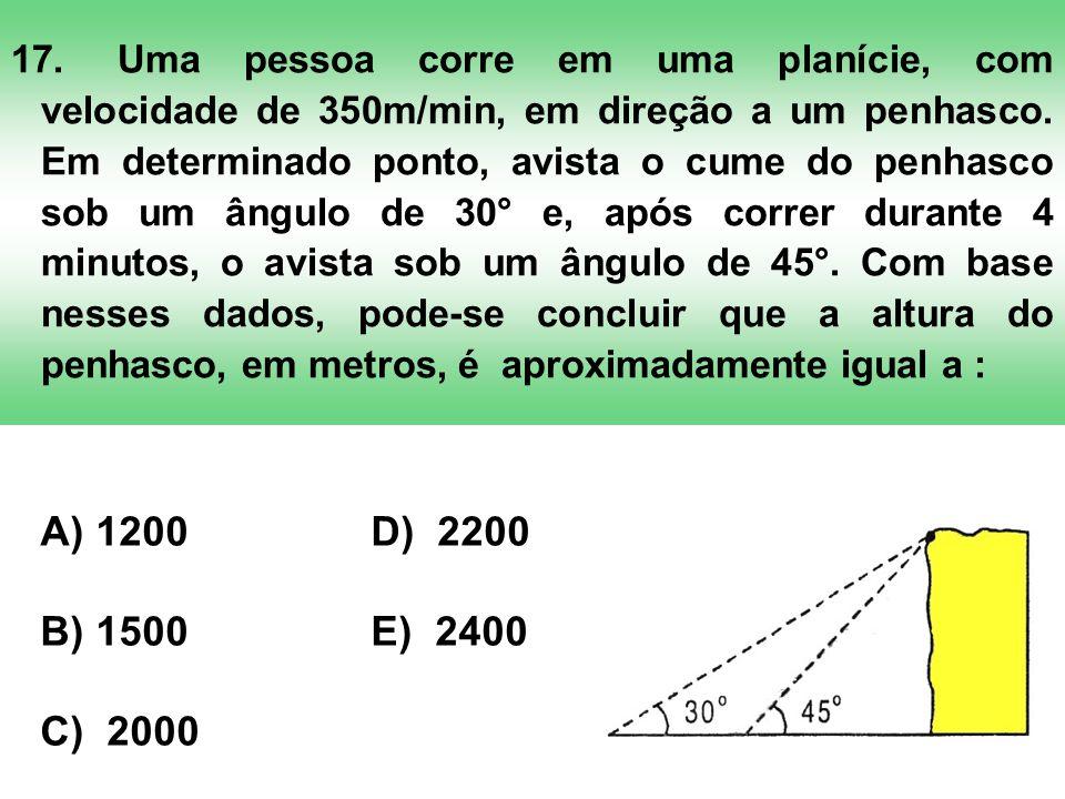 17. Uma pessoa corre em uma planície, com velocidade de 350m/min, em direção a um penhasco. Em determinado ponto, avista o cume do penhasco sob um ângulo de 30° e, após correr durante 4 minutos, o avista sob um ângulo de 45°. Com base nesses dados, pode-se concluir que a altura do penhasco, em metros, é aproximadamente igual a :