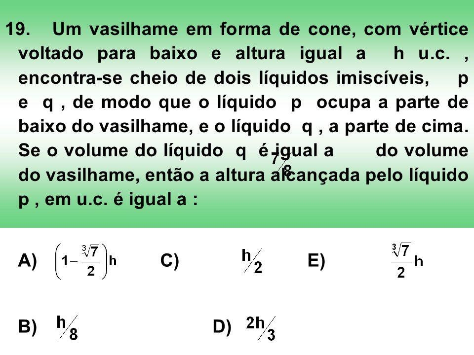 19. Um vasilhame em forma de cone, com vértice voltado para baixo e altura igual a h u.c. , encontra-se cheio de dois líquidos imiscíveis, p e q , de modo que o líquido p ocupa a parte de baixo do vasilhame, e o líquido q , a parte de cima. Se o volume do líquido q é igual a do volume do vasilhame, então a altura alcançada pelo líquido p , em u.c. é igual a :
