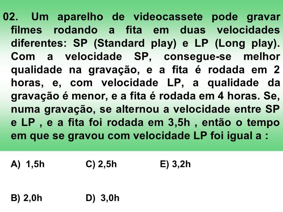 02. Um aparelho de videocassete pode gravar filmes rodando a fita em duas velocidades diferentes: SP (Standard play) e LP (Long play). Com a velocidade SP, consegue-se melhor qualidade na gravação, e a fita é rodada em 2 horas, e, com velocidade LP, a qualidade da gravação é menor, e a fita é rodada em 4 horas. Se, numa gravação, se alternou a velocidade entre SP e LP , e a fita foi rodada em 3,5h , então o tempo em que se gravou com velocidade LP foi igual a :
