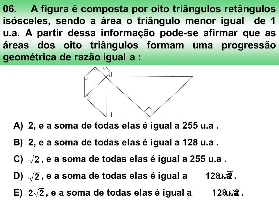 06. A figura é composta por oito triângulos retângulos isósceles, sendo a área o triângulo menor igual de 1 u.a. A partir dessa informação pode-se afirmar que as áreas dos oito triângulos formam uma progressão geométrica de razão igual a :