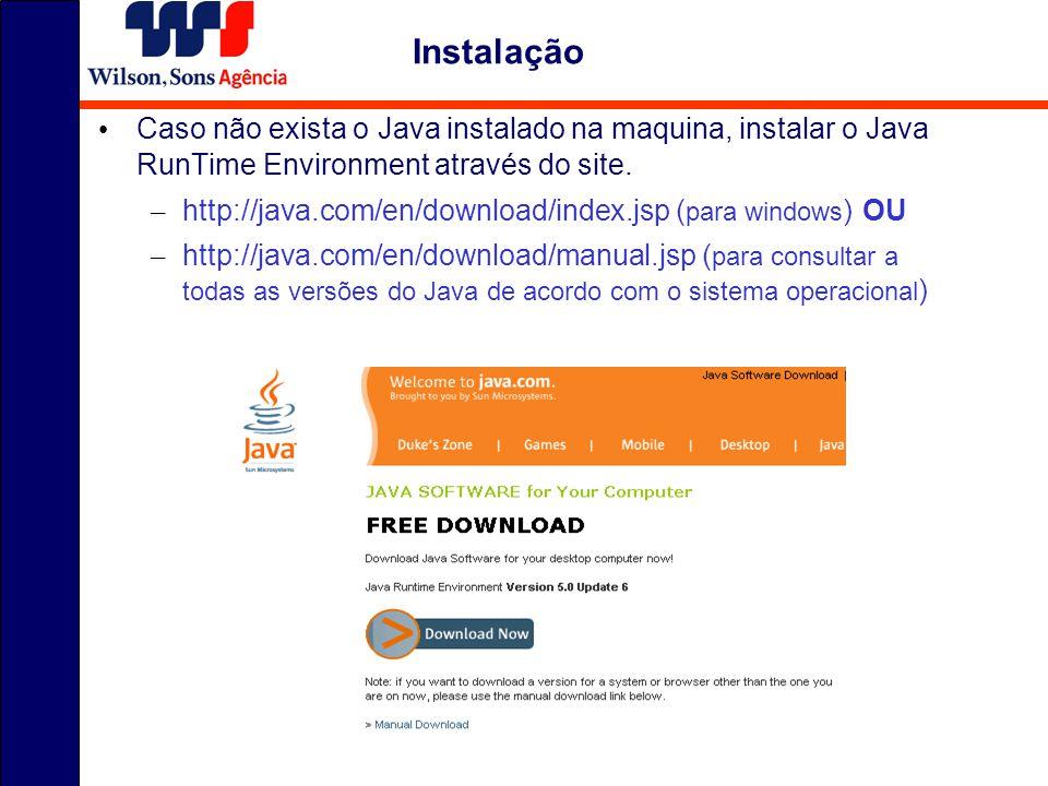 Instalação Caso não exista o Java instalado na maquina, instalar o Java RunTime Environment através do site.