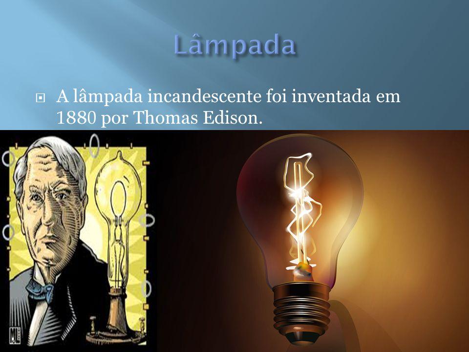 Lâmpada A lâmpada incandescente foi inventada em 1880 por Thomas Edison.
