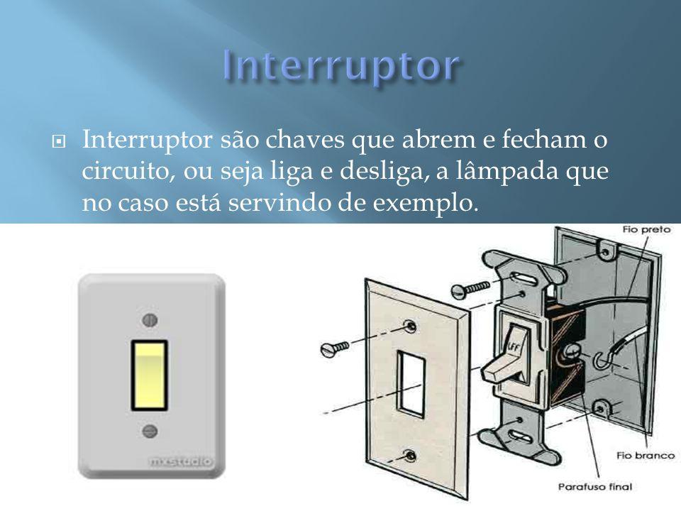 Interruptor Interruptor são chaves que abrem e fecham o circuito, ou seja liga e desliga, a lâmpada que no caso está servindo de exemplo.