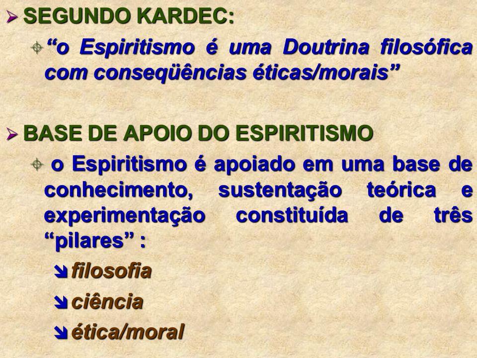 SEGUNDO KARDEC: o Espiritismo é uma Doutrina filosófica com conseqüências éticas/morais BASE DE APOIO DO ESPIRITISMO.