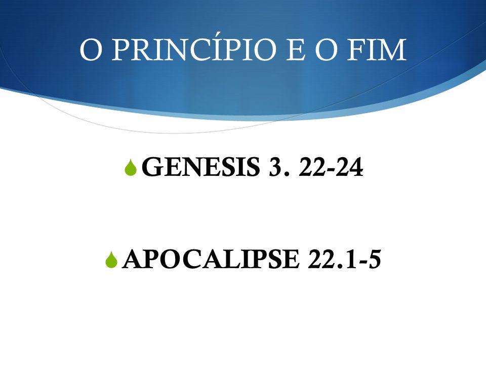 O PRINCÍPIO E O FIM GENESIS 3. 22-24 APOCALIPSE 22.1-5