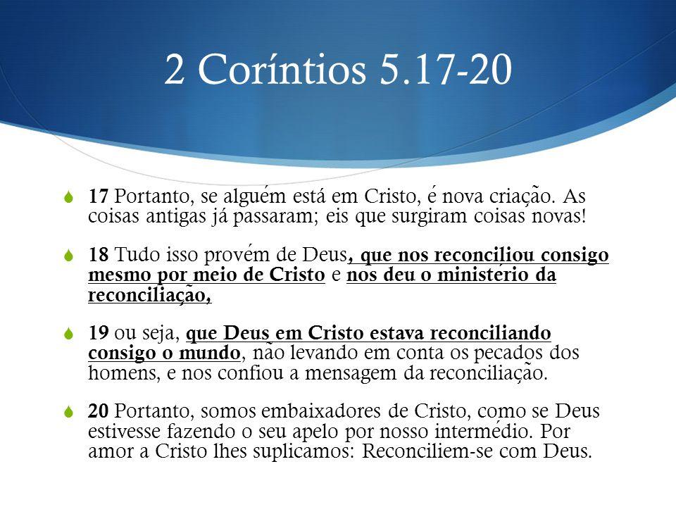 2 Coríntios 5.17-20 17 Portanto, se alguém está em Cristo, é nova criação. As coisas antigas já passaram; eis que surgiram coisas novas!