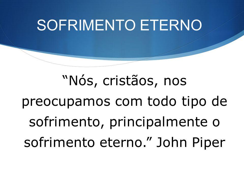 SOFRIMENTO ETERNO Nós, cristãos, nos preocupamos com todo tipo de sofrimento, principalmente o sofrimento eterno. John Piper.