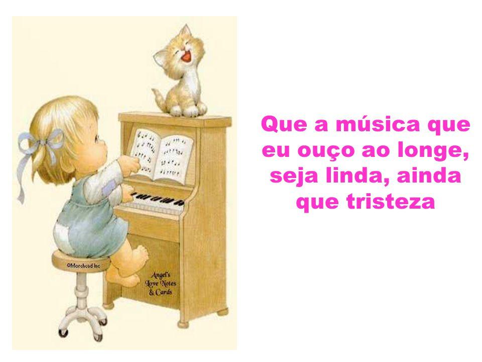 Que a música que eu ouço ao longe, seja linda, ainda que tristeza