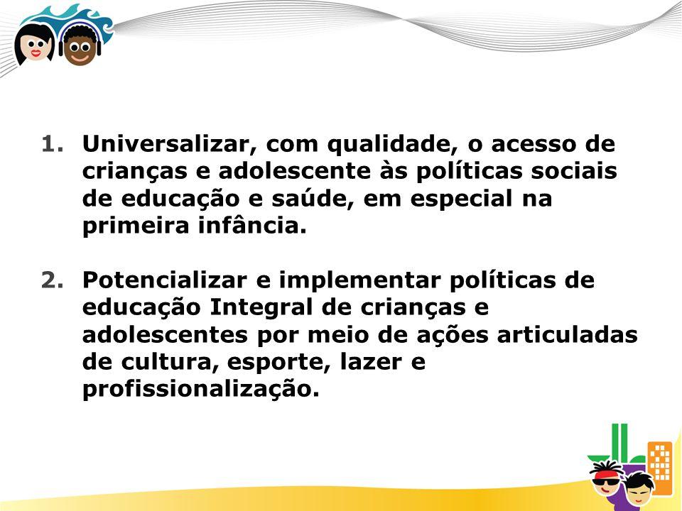 Universalizar, com qualidade, o acesso de crianças e adolescente às políticas sociais de educação e saúde, em especial na primeira infância.