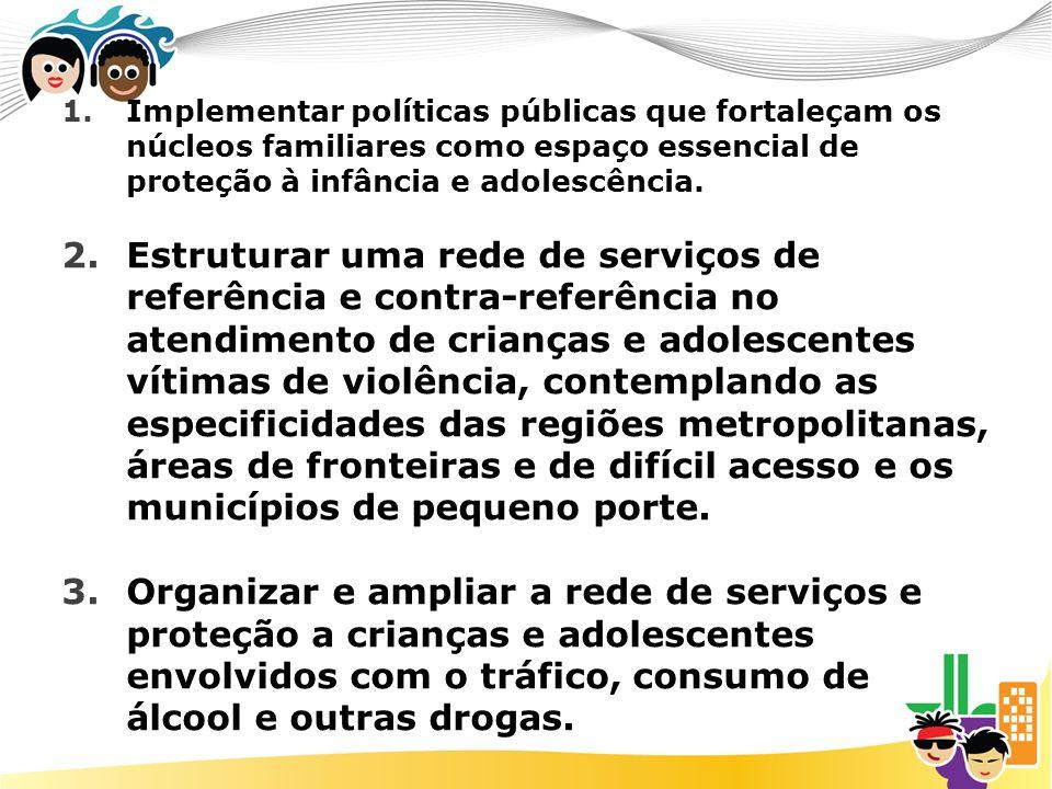 Implementar políticas públicas que fortaleçam os núcleos familiares como espaço essencial de proteção à infância e adolescência.
