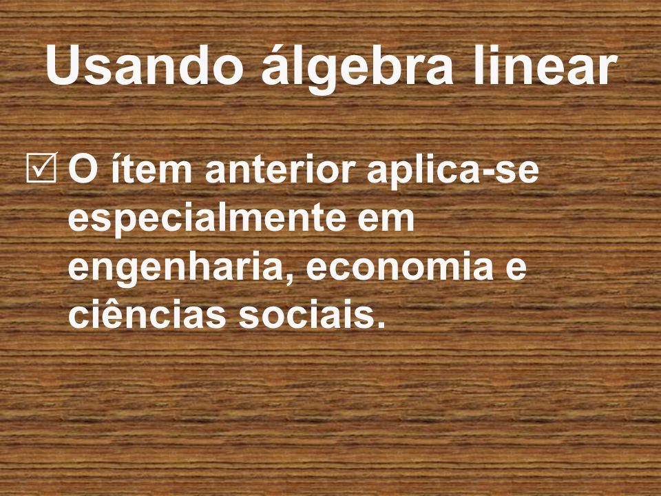 Usando álgebra linear O ítem anterior aplica-se especialmente em engenharia, economia e ciências sociais.