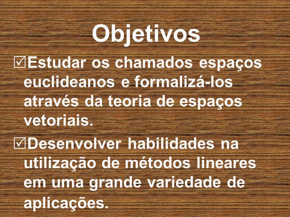 Objetivos Estudar os chamados espaços euclideanos e formalizá-los através da teoria de espaços vetoriais.